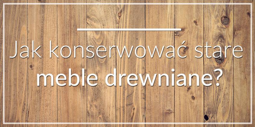 jak konserwować meble drewniane